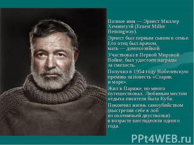 Полное имя—Эрнест Миллер Хемингуэй (Ernest Miller Hemingway). Эрнест былпервым сыном всемье. Егоотец былврачом, мать—домохозяйкой. Участвовал вПервой Мировой Войне, былудостоен награды за&n…