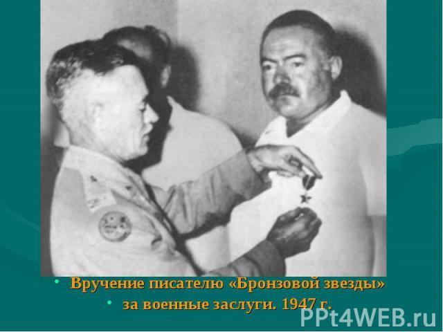 Вручение писателю «Бронзовой звезды» за военные заслуги. 1947г.