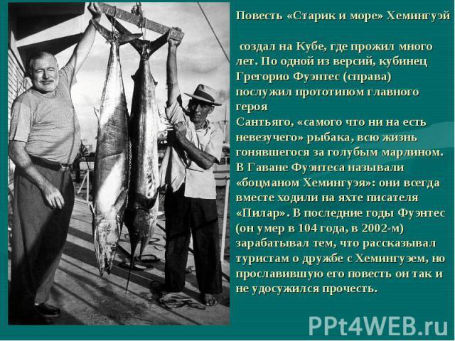 Повесть «Старик и море» Хемингуэй создал на Кубе, где прожил много лет. По одной из версий, кубинец Грегорио Фуэнтес (справа) послужил прототипом главного героя Сантьяго, «самого что ни на есть невезучего» рыбака, всю жизнь гонявшегося за голубым ма…