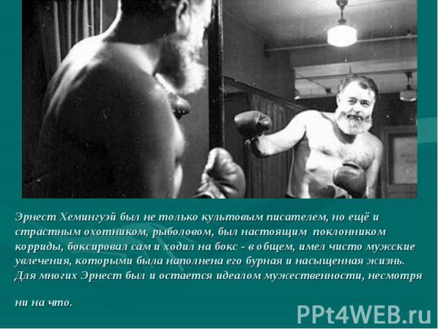 Эрнест Хемингуэй был не только культовым писателем, но ещё и страстным охотником, рыболовом, был настоящим поклонником корриды, боксировал сам и ходил на бокс - в общем, имел чисто мужские увлечения, которыми была наполнена его бурная и насыще…