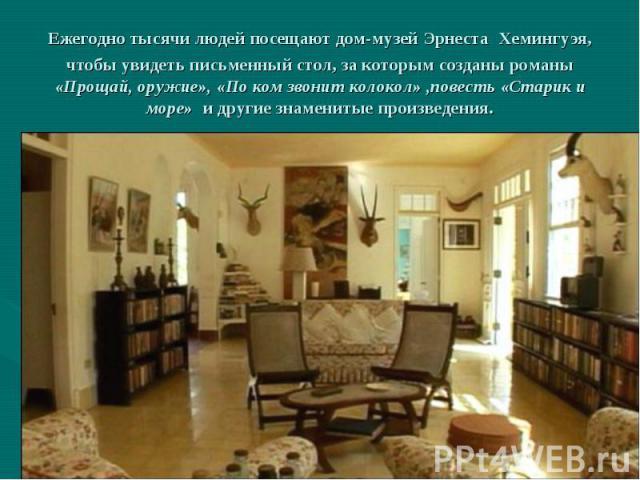 Ежегодно тысячи людей посещают дом-музей Эрнеста Хемингуэя, чтобы увидеть письменный стол, за которым созданы романы «Прощай, оружие», «По ком звонит колокол» ,повесть «Старик и море» и другие знаменитые произведения.