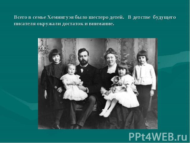 Всего в семье Хемингуэя было шестеро детей. В детстве будущего писателя окружали достаток и внимание.