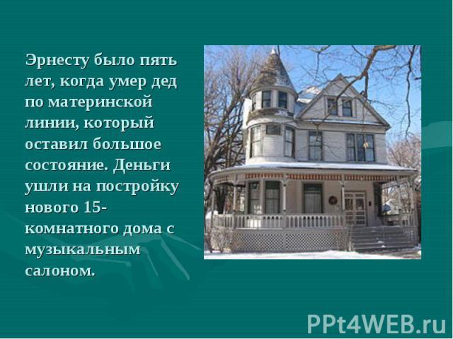 Эрнесту было пять лет, когда умер дед по материнской линии, который оставил большое состояние. Деньги ушли на постройку нового 15-комнатного дома с музыкальным салоном.