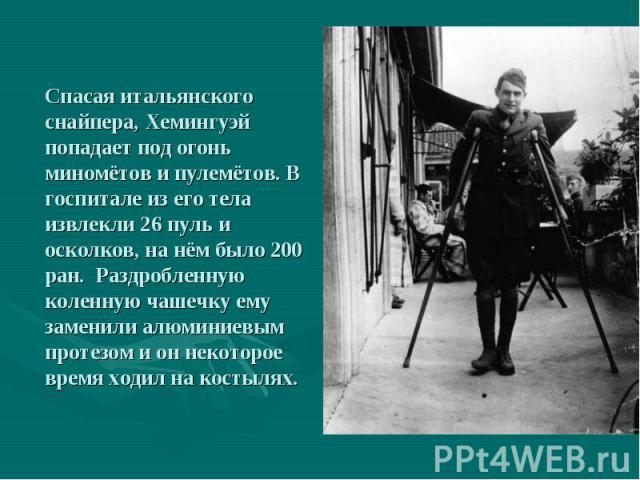 Спасая итальянского снайпера, Хемингуэй попадает под огонь миномётов и пулемётов. В госпитале из его тела извлекли 26 пуль и осколков, на нём было 200 ран. Раздробленную коленную чашечку ему заменили алюминиевым протезом и он некоторое время ходил н…