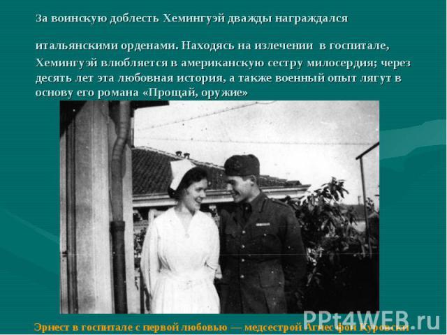 За воинскую доблесть Хемингуэй дважды награждался итальянскими орденами. Находясь на излечении в госпитале, Хемингуэй влюбляется в американскую сестру милосердия; через десять лет эта любовная история, а также военный опыт лягут в основу его романа …