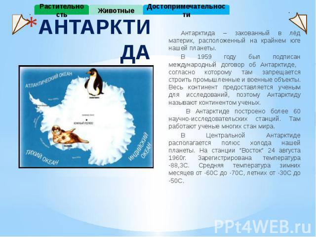 АНТАРКТИДА Антарктида – закованный в лёд материк, расположенный на крайнем юге нашей планеты. В 1959 году был подписан международный договор об Антарктиде, согласно которому там запрещается строить промышленные и военные объекты. Весь континент пред…