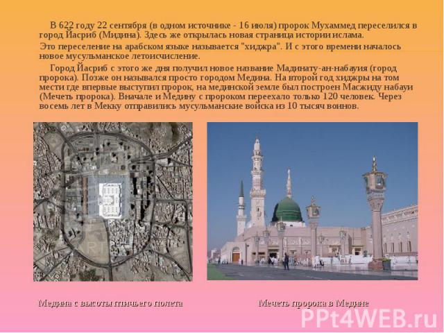 В 622 году 22 сентября (в одном источнике - 16 июля) пророк Мухаммед переселился в город Йасриб (Мидина). Здесь же открылась новая страница истории ислама. В 622 году 22 сентября (в одном источнике - 16 июля) пророк Мухаммед переселился в город Йаср…