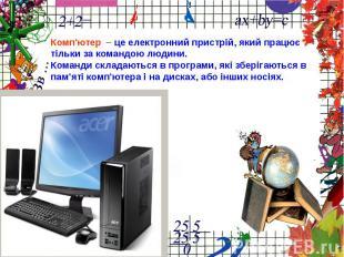 Комп'ютер – це електронний пристрій, який працюєтільки за командою людини.Команд