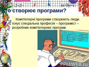 Хто створює програми?Комп'ютерні програми створюють люди. Існує спеціальна профе