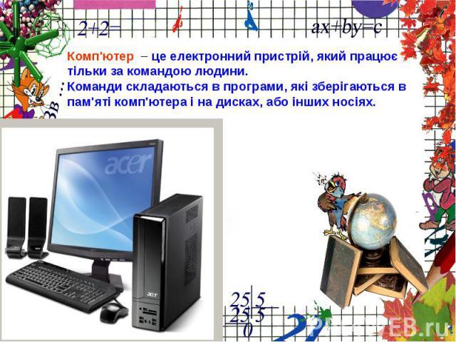 Комп'ютер – це електронний пристрій, який працюєтільки за командою людини.Команди складаються в програми, які зберігаються впам'яті комп'ютера і на дисках, або інших носіях.