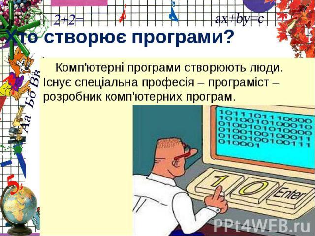 Хто створює програми?Комп'ютерні програми створюють люди. Існує спеціальна професія – програміст – розробник комп'ютерних програм.