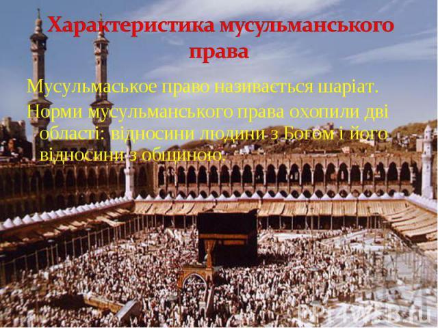 Мусульмаськое право називається шаріат. Мусульмаськое право називається шаріат. Норми мусульманського права охопили дві області: відносини людини з Богом і його відносини з общиною.