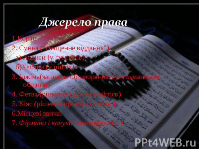 """1.Коран 1.Коран 2. Сунна (""""священне віддання"""") а) Хадиси (у суннітов) б)Хабари (у шіітів) 3. Іджіма(загальне обговорення мусульманської общини) 4. Фетва (рішення і думки муфтієв) 5. Кіяс (рішення правових справ ) 6.Місцеві звичаї 7. Фірман…"""