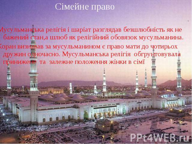 Сімейне право Сімейне право Мусульманська релігія і шаріат разглядав безшлюбність як не бажений стан,а шлюб як релігійний обовязок мусульманина. Коран визнавав за мусульманином є право мати до чотирьох дружин одночасно. Мусульманська релігія обгрунт…