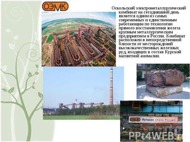 Оскольский электрометаллургический комбинат насегодняшний день является одним изсамых современных иединственным работающим по технологии прямого восстановления железа крупным металлургическим предприятием вРоссии. Комбинат расположен внепосредс…