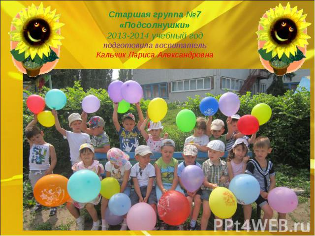 Старшая группа №7 «Подсолнушки» 2013-2014 учебный год подготовила воспитатель Кальчик Лариса Александровна