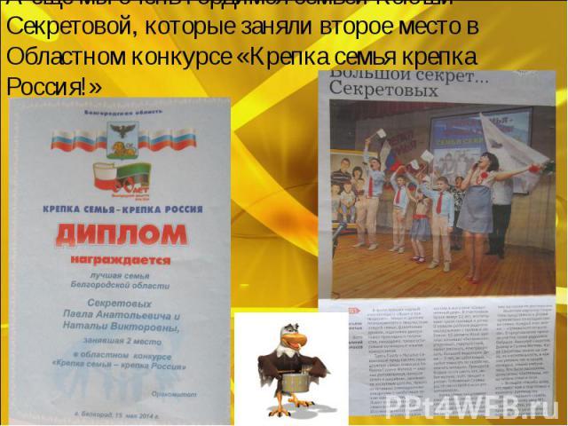 А ещё мы очень гордимся семьёй Ксюши Секретовой, которые заняли второе место в Областном конкурсе «Крепка семья крепка Россия!»