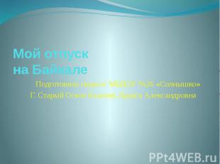 Мой отпуск на Байкале Подготовила педагог МБДОУ №26 «Солнышко» Г. Старый Оскол К
