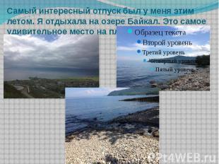 Самый интересный отпуск был у меня этим летом. Я отдыхала на озере Байкал. Это с