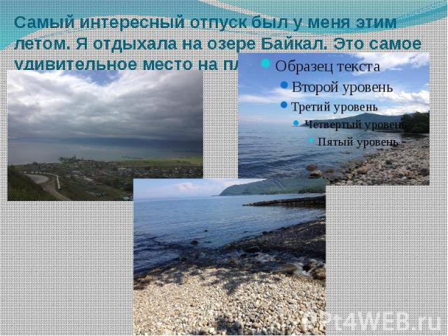 Самый интересный отпуск был у меня этим летом. Я отдыхала на озере Байкал. Это самое удивительное место на планете.