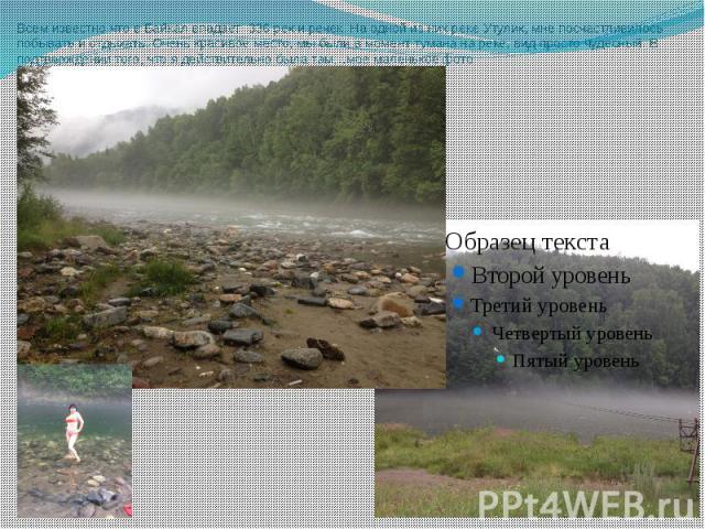 Всем известно что в Байкал впадает 336 рек и речек. На одной из них реке Утулик, мне посчастливилось побывать и отдыхать. Очень красивое место, мы были в момент тумана на реке, вид просто чудесный. В подтверждении того, что я действительно была там……