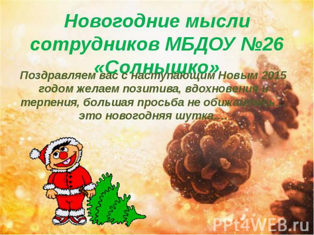 Новогодние мысли сотрудников МБДОУ №26 «Солнышко» Поздравляем вас с наступающим Новым 2015 годом желаем позитива, вдохновения и терпения, большая просьба не обижайтесь…это новогодняя шутка….