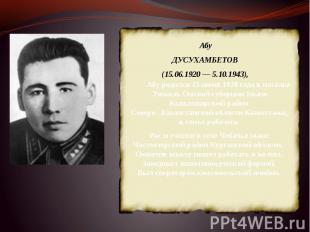 Абу Абу ДУСУХАМБЕТОВ (15.06.1920 — 5.10.1943),