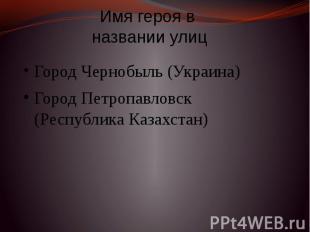 Имя героя в названии улиц Город Чернобыль (Украина) Город Петропавловск (Республ
