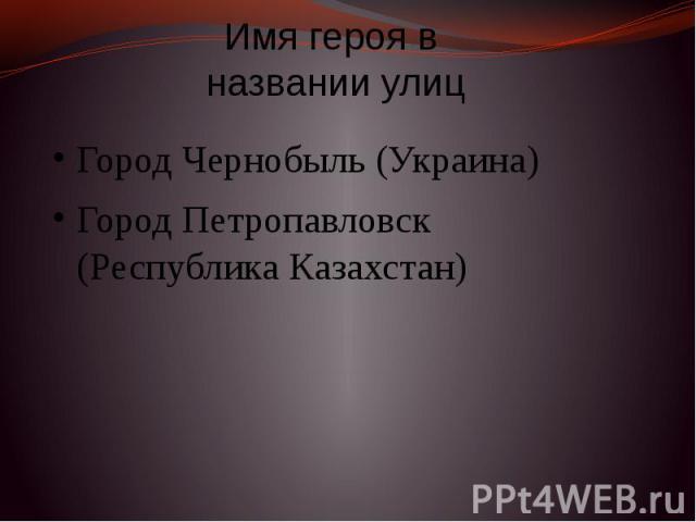Имя героя в названии улиц Город Чернобыль (Украина) Город Петропавловск (Республика Казахстан)