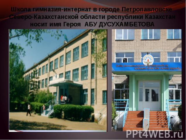 Школа гимназия-интернат в городе Петропавловске Северо-Казахстанской области республики Казахстан носит имя Героя АБУ ДУСУХАМБЕТОВА
