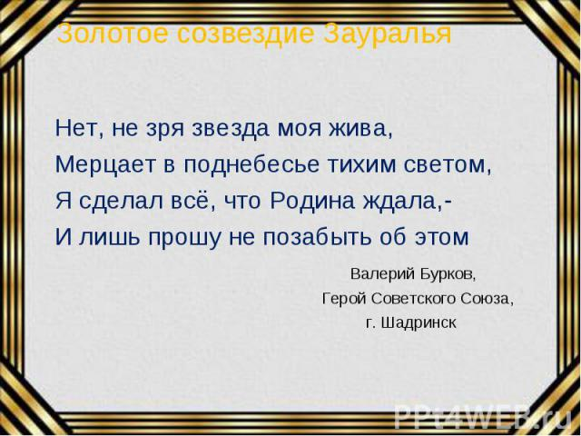 Нет, не зря звезда моя жива, Нет, не зря звезда моя жива, Мерцает в поднебесье тихим светом, Я сделал всё, что Родина ждала,- И лишь прошу не позабыть об этом Валерий Бурков, Герой Советского Союза, г. Шадринск