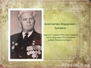 Константин Фёдорович Кухаров Родился 17 января 1924 года в деревне Тепло Дубровн