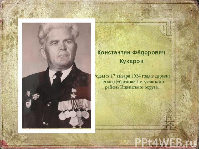 Константин Фёдорович Кухаров Родился 17 января 1924 года в деревне Тепло Дубровное Петуховского района Ишимского округа.