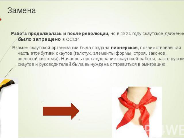 Работа продолжалась и после революции, но в 1924 году скаутское движение было запрещено в СССР. Работа продолжалась и после революции, но в 1924 году скаутское движение было запрещено в СССР. Взамен скаутской организации была создана пионерская, поз…