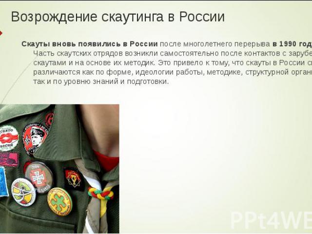 Скауты вновь появились в России после многолетнего перерыва в 1990 году. Часть скаутских отрядов возникли самостоятельно после контактов с зарубежными скаутами и на основе их методик. Это привело к тому, что скауты в России сильно различаются как по…
