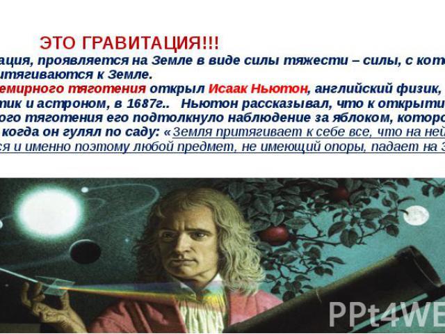 ЭТО ГРАВИТАЦИЯ!!! *Гравитация, проявляется на Земле в видесилы тяжести– силы, с которой все тела притягиваются к Земле. Закон всемирного тяготения открыл Исаак Ньютон, английский физик, математик и астроном, в 1687г.. Ньютон расска…