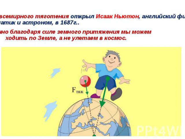 Закон всемирного тяготения открыл Исаак Ньютон, английский физик, математик и астроном, в 1687г.. . *Именно благодаря силе земного притяжения мы можем ………….ходить по Земле, а не улетаем в космос.
