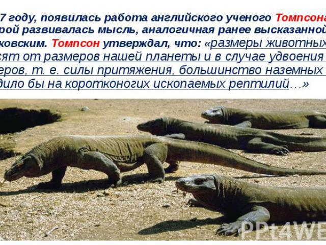 В 1917 году, появилась работа английского ученого Томпсона, в которой развивалась мысль, аналогичная ранее высказанной К. Э. Циолковским. Томпсон утверждал, что: «размеры животных зависят от размеров нашей планеты и в случае удвоения её размеров, т.…