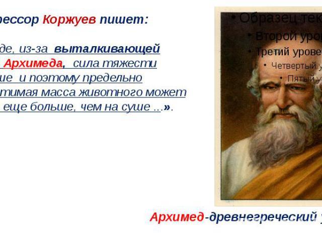 Профессор Коржуев пишет: «В воде, из-за выталкивающей силы Архимеда, сила тяжести меньше и поэтому предельно допустимая масса животного может быть еще больше, чем на суше ...».