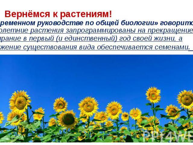 Вернёмся к растениям! В «Современном руководстве по общей биологии» говорится: *Однолетние растения запрограммированы на прекращение роста и отмирание в первый (и единственный) год своей жизни, а продолжение существования вида обеспечивается семенами.