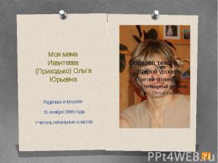 Моя мамаИвантеева (Приходько) Ольга ЮрьевнаРодилась в Москве 11 ноября 1980 года