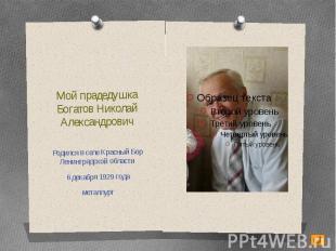 Мой прадедушкаБогатов Николай АлександровичРодился в селе Красный Бор Ленинградс