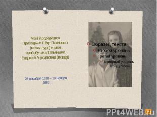 Мой прадедушкаПриходько Пётр Павлович (металлург) и моя прабабушка Татьянина Евд