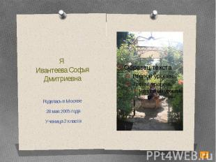 Я Ивантеева Софья ДмитриевнаРодилась в Москве 28 мая 2005 годаУченица 2 класса