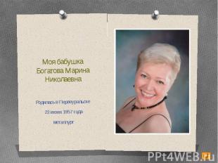 Моя бабушкаБогатова Марина НиколаевнаРодилась в Первоуральске 23 июня 1957 годам