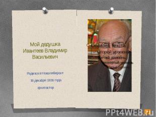 Мой дедушкаИвантеев Владимир ВасильевичРодился в Новосибирске 16 декабря 1936 го