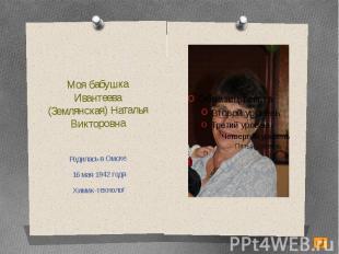 Моя бабушкаИвантеева (Землянская) Наталья ВикторовнаРодилась в Омске 16 мая 1942