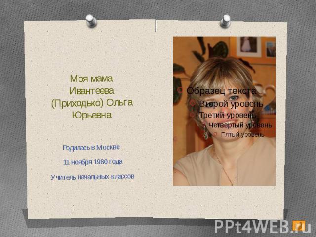 Моя мамаИвантеева (Приходько) Ольга ЮрьевнаРодилась в Москве 11 ноября 1980 годаУчитель начальных классов