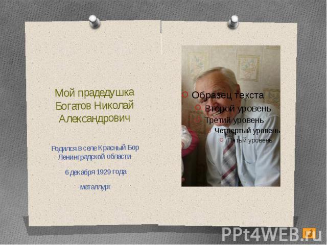Мой прадедушкаБогатов Николай АлександровичРодился в селе Красный Бор Ленинградской области 6 декабря 1929 годаметаллург