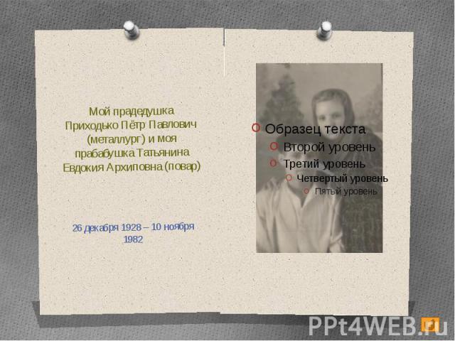 Мой прадедушкаПриходько Пётр Павлович (металлург) и моя прабабушка Татьянина Евдокия Архиповна (повар)26 декабря 1928 – 10 ноября 1982
